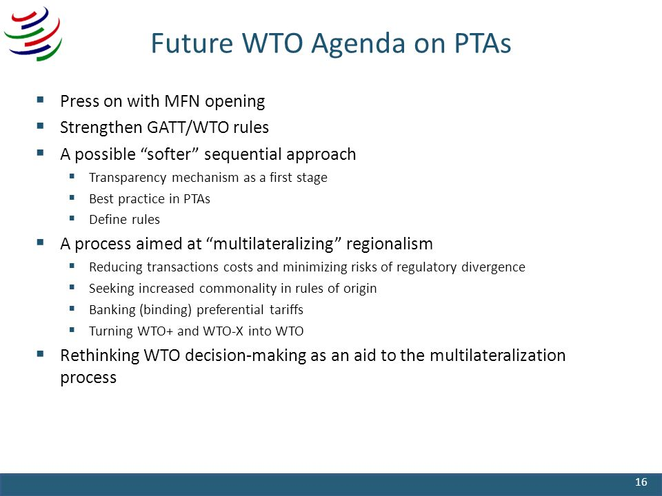 Future WTO Agenda on PTAs Press on with MFN opening Strengthen GATT/WTO rules A possible softer sequential approach Transparency mechanism as a first stage Best practice in PTAs Define rules A process aimed at multilateralizing regionalism Reducing transactions costs and minimizing risks of regulatory divergence Seeking increased commonality in rules of origin Banking (binding) preferential tariffs Turning WTO+ and WTO-X into WTO Rethinking WTO decision-making as an aid to the multilateralization process 16