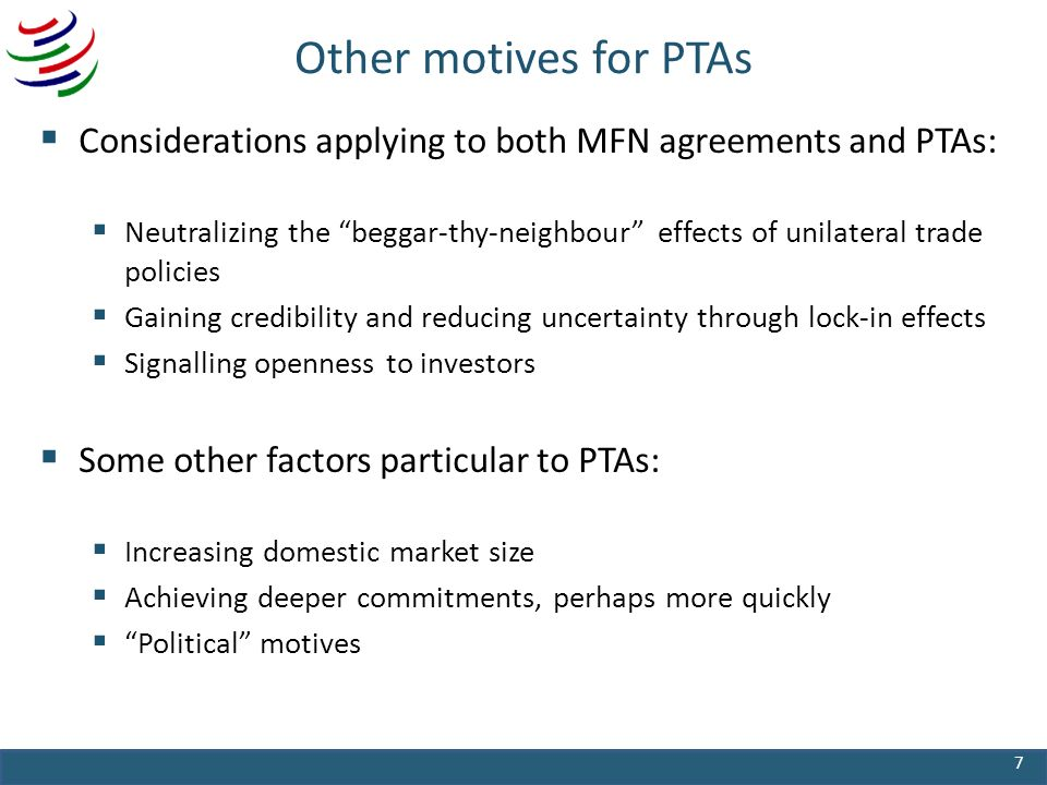 Other motives for PTAs Considerations applying to both MFN agreements and PTAs: Neutralizing the beggar-thy-neighbour effects of unilateral trade policies Gaining credibility and reducing uncertainty through lock-in effects Signalling openness to investors Some other factors particular to PTAs: Increasing domestic market size Achieving deeper commitments, perhaps more quickly Political motives 7