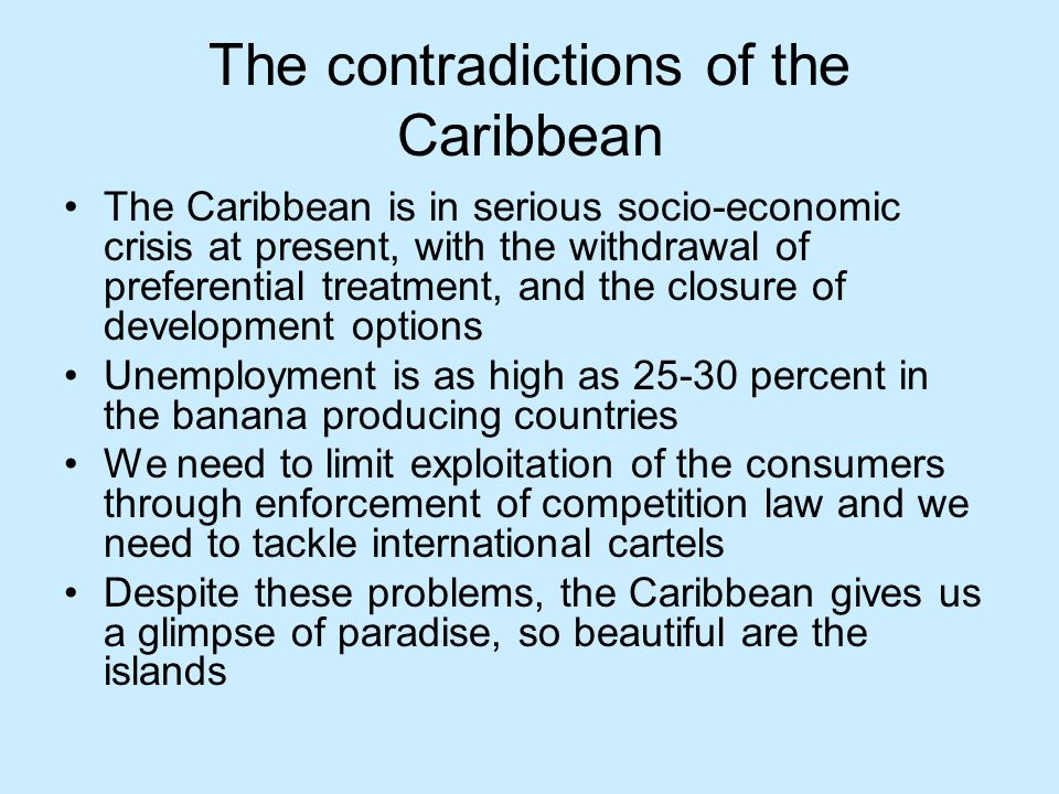 The contradictions of the Caribbean The Caribbean is in serious socio-economic crisis at present, with the withdrawal of preferential treatment, and the closure of development options Unemployment is as high as 25-30 percent in the banana producing countries We need to limit exploitation of the consumers through enforcement of competition law and we need to tackle international cartels Despite these problems, the Caribbean gives us a glimpse of paradise, so beautiful are the islands