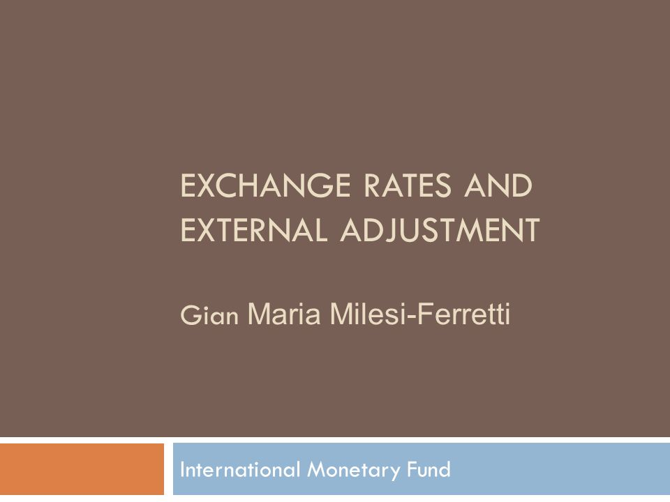 EXCHANGE RATES AND EXTERNAL ADJUSTMENT Gian Maria Milesi-Ferretti International Monetary Fund