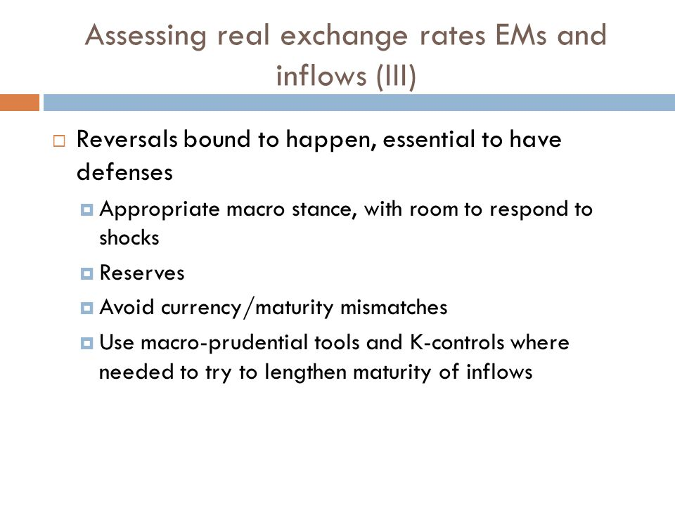 Assessing real exchange rates EMs and inflows (III) Reversals bound to happen, essential to have defenses Appropriate macro stance, with room to respond to shocks Reserves Avoid currency/maturity mismatches Use macro-prudential tools and K-controls where needed to try to lengthen maturity of inflows