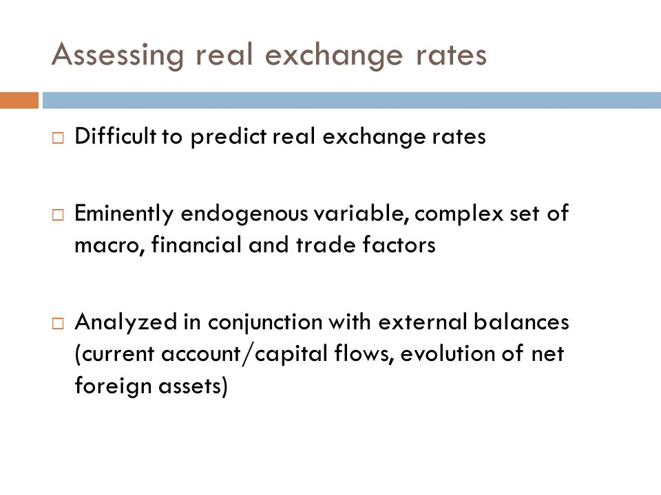 Assessing real exchange rates Difficult to predict real exchange rates Eminently endogenous variable, complex set of macro, financial and trade factors Analyzed in conjunction with external balances (current account/capital flows, evolution of net foreign assets)