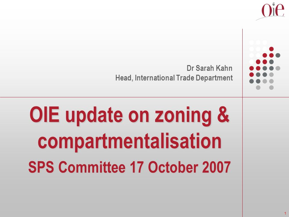1 OIE update on zoning & compartmentalisation SPS Committee 17 October 2007 Dr Sarah Kahn Head, International Trade Department