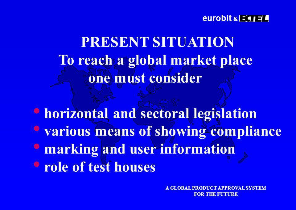 eurobit & A GLOBAL PRODUCT APPROVAL SYSTEM FOR THE FUTURE PRESENT SITUATION To reach a global market place one must consider horizontal and sectoral legislation various means of showing compliance marking and user information role of test houses