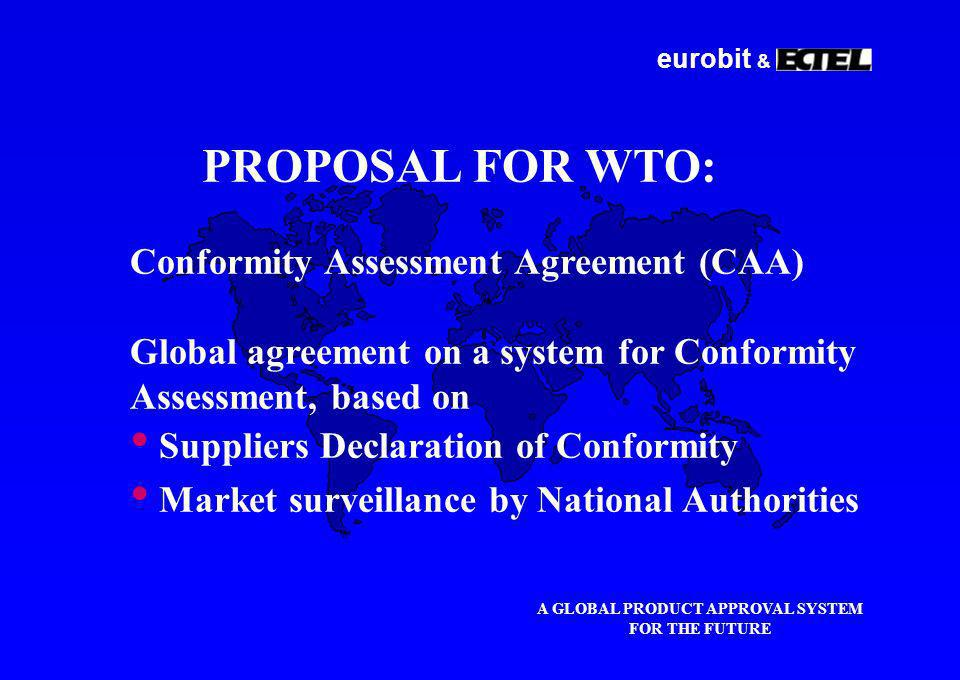 eurobit & A GLOBAL PRODUCT APPROVAL SYSTEM FOR THE FUTURE PROPOSAL FOR WTO: Conformity Assessment Agreement (CAA) Global agreement on a system for Conformity Assessment, based on Suppliers Declaration of Conformity Market surveillance by National Authorities