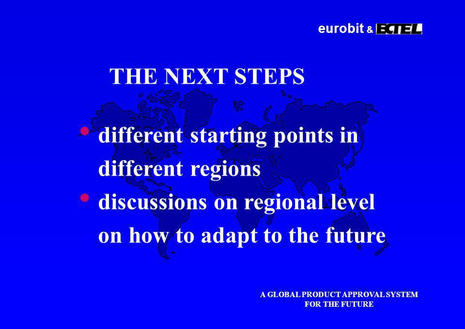 eurobit & A GLOBAL PRODUCT APPROVAL SYSTEM FOR THE FUTURE THE NEXT STEPS different starting points in different regions discussions on regional level on how to adapt to the future