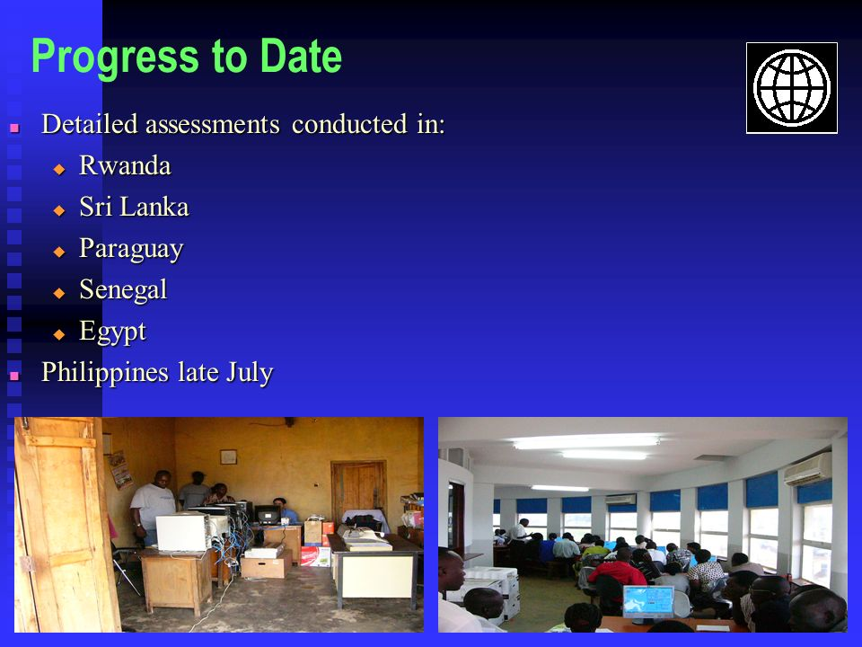 Progress to Date Detailed assessments conducted in: Detailed assessments conducted in: Rwanda Rwanda Sri Lanka Sri Lanka Paraguay Paraguay Senegal Senegal Egypt Egypt Philippines late July Philippines late July