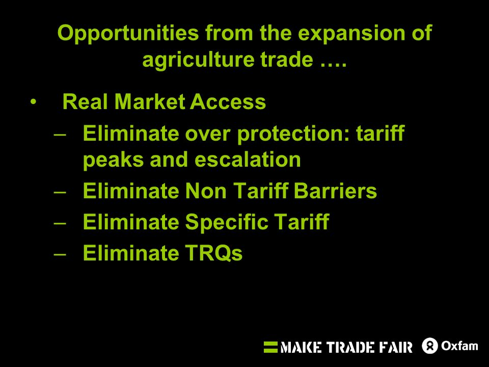 Opportunities from the expansion of agriculture trade …. Real Market Access –Eliminate over protection: tariff peaks and escalation –Eliminate Non Tar