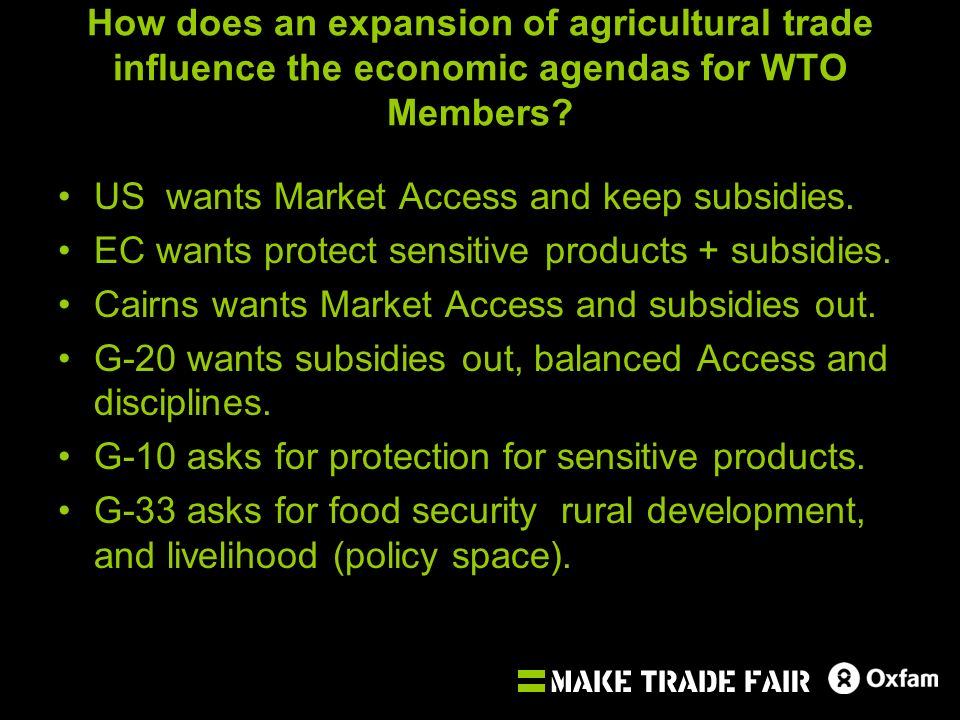 How does an expansion of agricultural trade influence the economic agendas for WTO Members? US wants Market Access and keep subsidies. EC wants protec