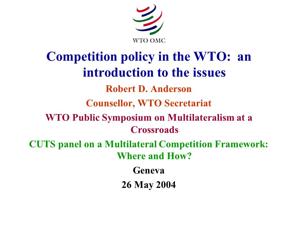 Competition policy in the WTO: an introduction to the issues Robert D. Anderson Counsellor, WTO Secretariat WTO Public Symposium on Multilateralism at