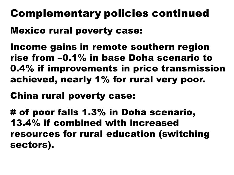 Complementary policies continued Mexico rural poverty case: Income gains in remote southern region rise from –0.1% in base Doha scenario to 0.4% if improvements in price transmission achieved, nearly 1% for rural very poor.