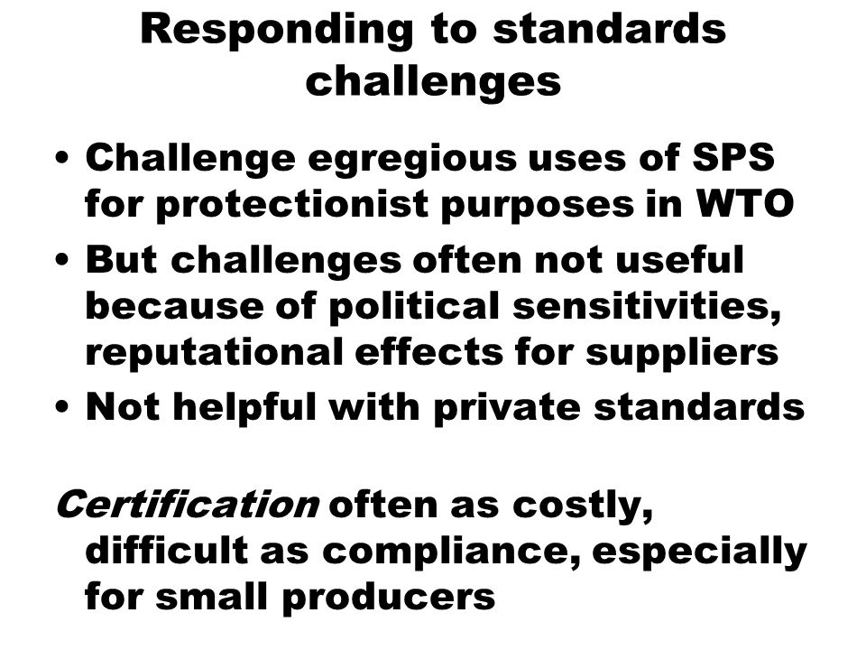 Responding to standards challenges Challenge egregious uses of SPS for protectionist purposes in WTO But challenges often not useful because of political sensitivities, reputational effects for suppliers Not helpful with private standards Certification often as costly, difficult as compliance, especially for small producers