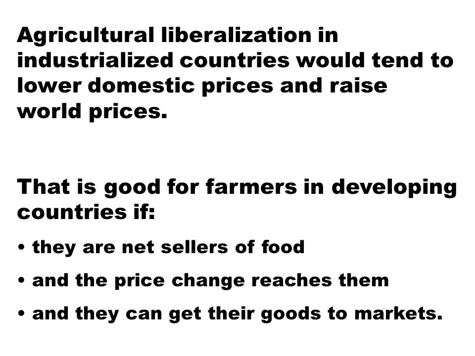 Agricultural liberalization in industrialized countries would tend to lower domestic prices and raise world prices.
