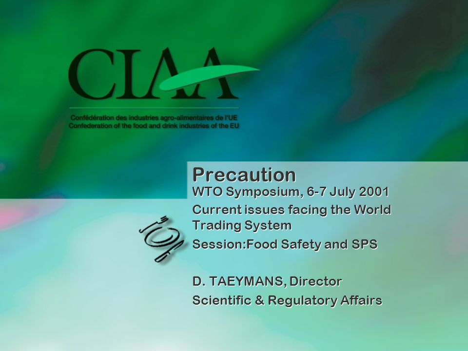 Precaution WTO Symposium, 6-7 July 2001 Current issues facing the World Trading System Session:Food Safety and SPS D. TAEYMANS, Director Scientific &
