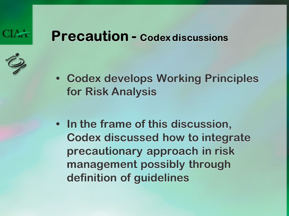 Precaution - Codex discussions Codex develops Working Principles for Risk Analysis In the frame of this discussion, Codex discussed how to integrate p