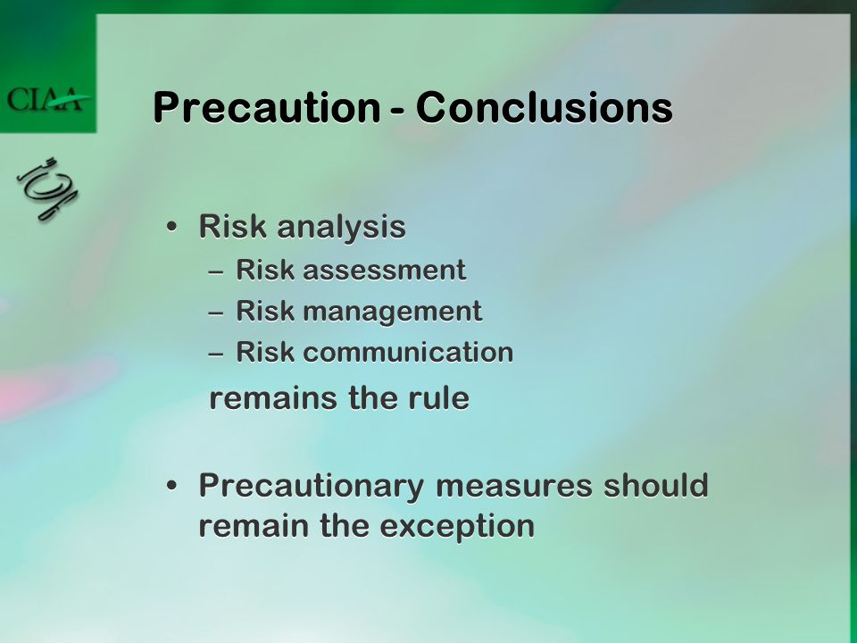 Precaution - Conclusions Risk analysis –Risk assessment –Risk management –Risk communication remains the rule Precautionary measures should remain the