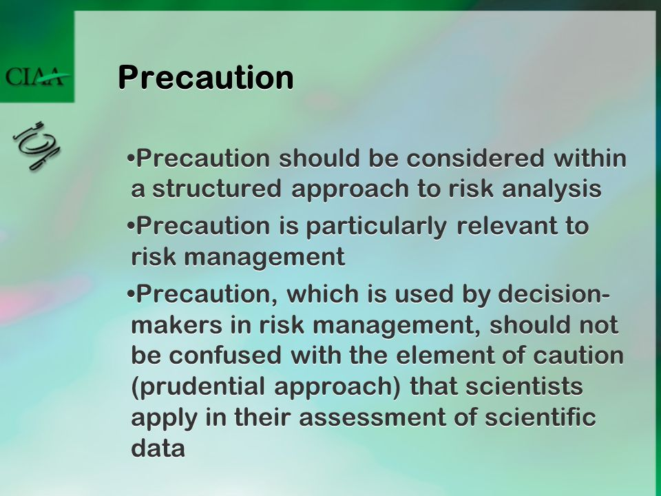 Precaution Precaution should be considered within a structured approach to risk analysis Precaution is particularly relevant to risk management Precau