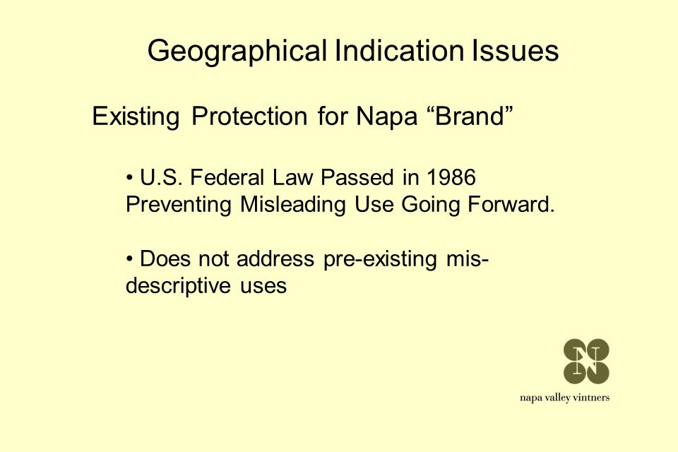 Geographical Indication Issues Existing Protection for Napa Brand U.S. Federal Law Passed in 1986 Preventing Misleading Use Going Forward. Does not ad