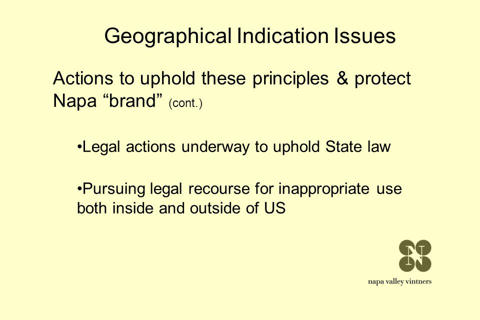 Geographical Indication Issues Actions to uphold these principles & protect Napa brand (cont.) Legal actions underway to uphold State law Pursuing leg