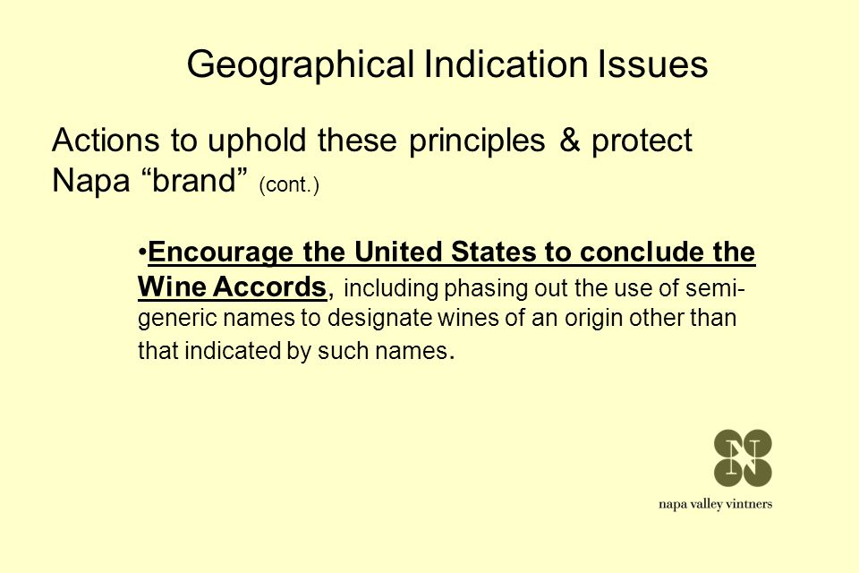 Geographical Indication Issues Actions to uphold these principles & protect Napa brand (cont.) Encourage the United States to conclude the Wine Accord