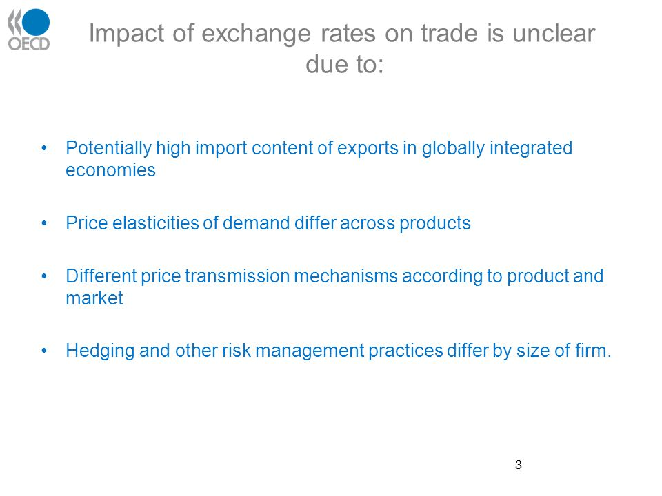Impact of exchange rates on trade is unclear due to: Potentially high import content of exports in globally integrated economies Price elasticities of demand differ across products Different price transmission mechanisms according to product and market Hedging and other risk management practices differ by size of firm.