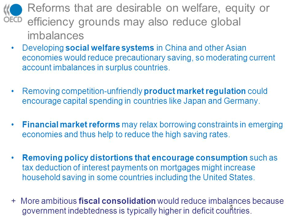 Reforms that are desirable on welfare, equity or efficiency grounds may also reduce global imbalances Developing social welfare systems in China and other Asian economies would reduce precautionary saving, so moderating current account imbalances in surplus countries.