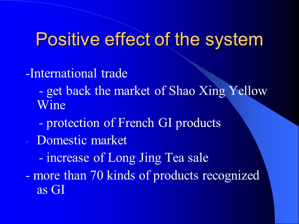 Positive effect of the system -International trade - get back the market of Shao Xing Yellow Wine - protection of French GI products - Domestic market - increase of Long Jing Tea sale - more than 70 kinds of products recognized as GI