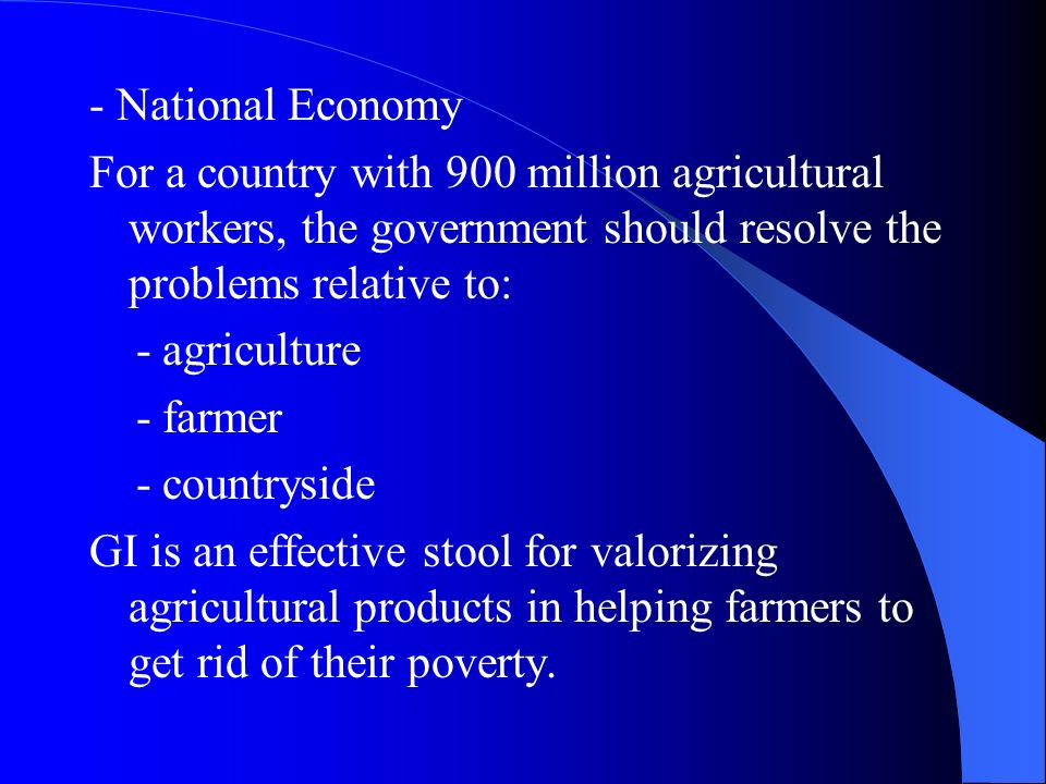 - National Economy For a country with 900 million agricultural workers, the government should resolve the problems relative to: - agriculture - farmer - countryside GI is an effective stool for valorizing agricultural products in helping farmers to get rid of their poverty.