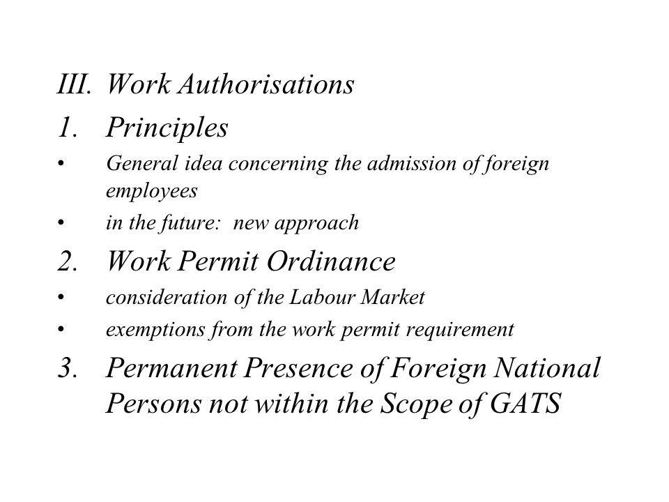 III.Work Authorisations 1.Principles General idea concerning the admission of foreign employees in the future: new approach 2.Work Permit Ordinance consideration of the Labour Market exemptions from the work permit requirement 3.Permanent Presence of Foreign National Persons not within the Scope of GATS