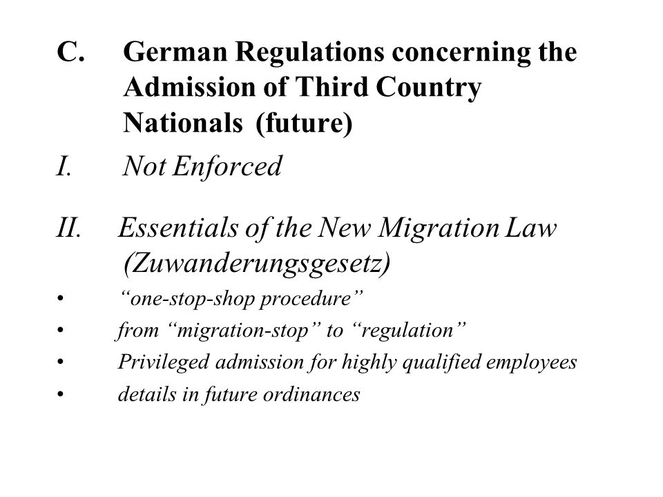 C.German Regulations concerning the Admission of Third Country Nationals (future) I.Not Enforced II.Essentials of the New Migration Law (Zuwanderungsgesetz) one-stop-shop procedure from migration-stop to regulation Privileged admission for highly qualified employees details in future ordinances