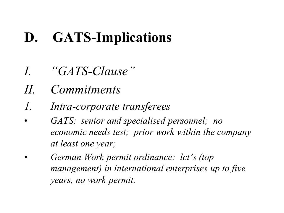 D.GATS-Implications I.GATS-Clause II.Commitments 1.Intra-corporate transferees GATS: senior and specialised personnel; no economic needs test; prior work within the company at least one year; German Work permit ordinance: lcts (top management) in international enterprises up to five years, no work permit.