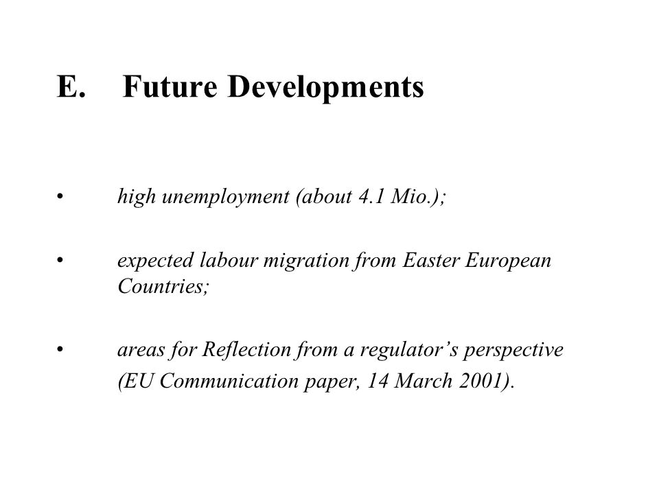 E.Future Developments high unemployment (about 4.1 Mio.); expected labour migration from Easter European Countries; areas for Reflection from a regulators perspective (EU Communication paper, 14 March 2001).
