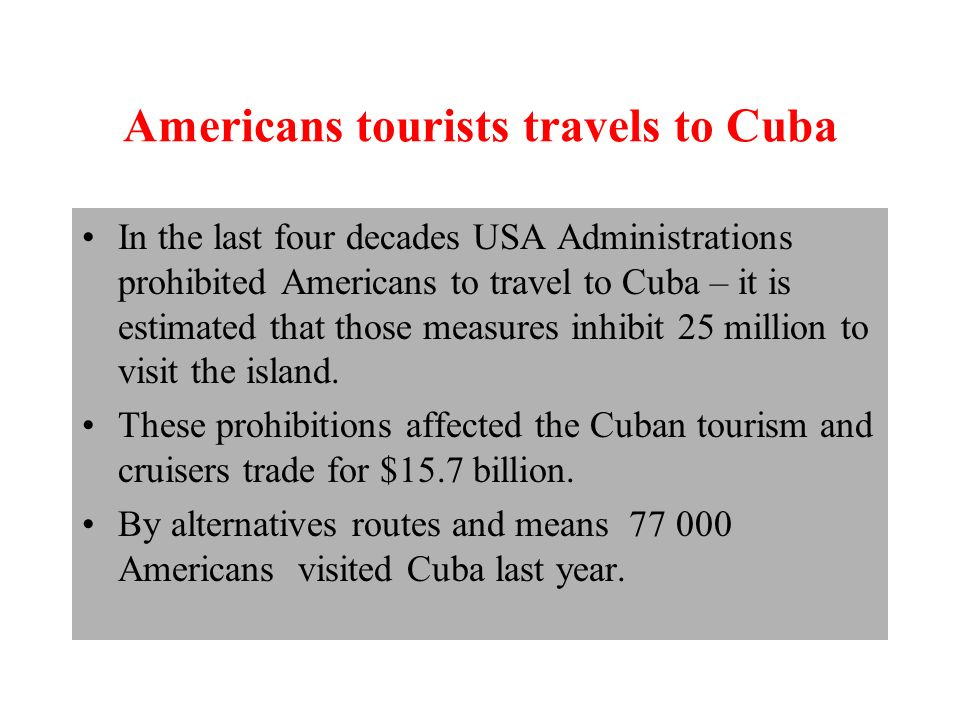 Americans tourists travels to Cuba In the last four decades USA Administrations prohibited Americans to travel to Cuba – it is estimated that those measures inhibit 25 million to visit the island.
