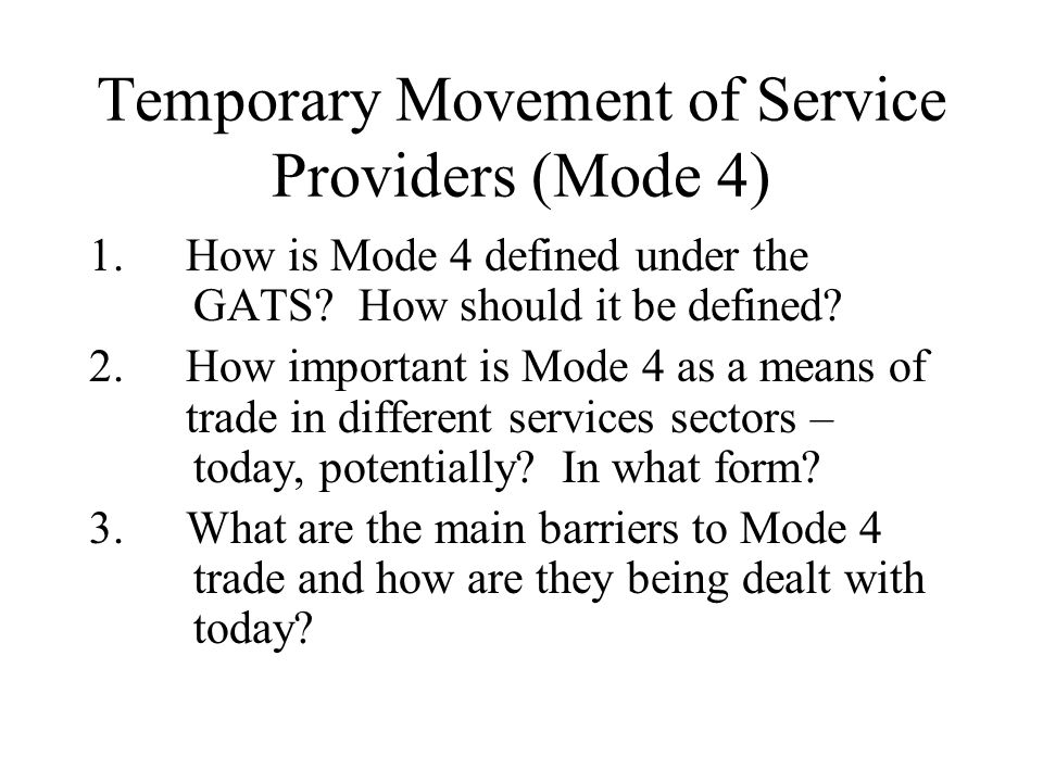Temporary Movement of Service Providers (Mode 4) 1.How is Mode 4 defined under the GATS? How should it be defined? 2.How important is Mode 4 as a mean
