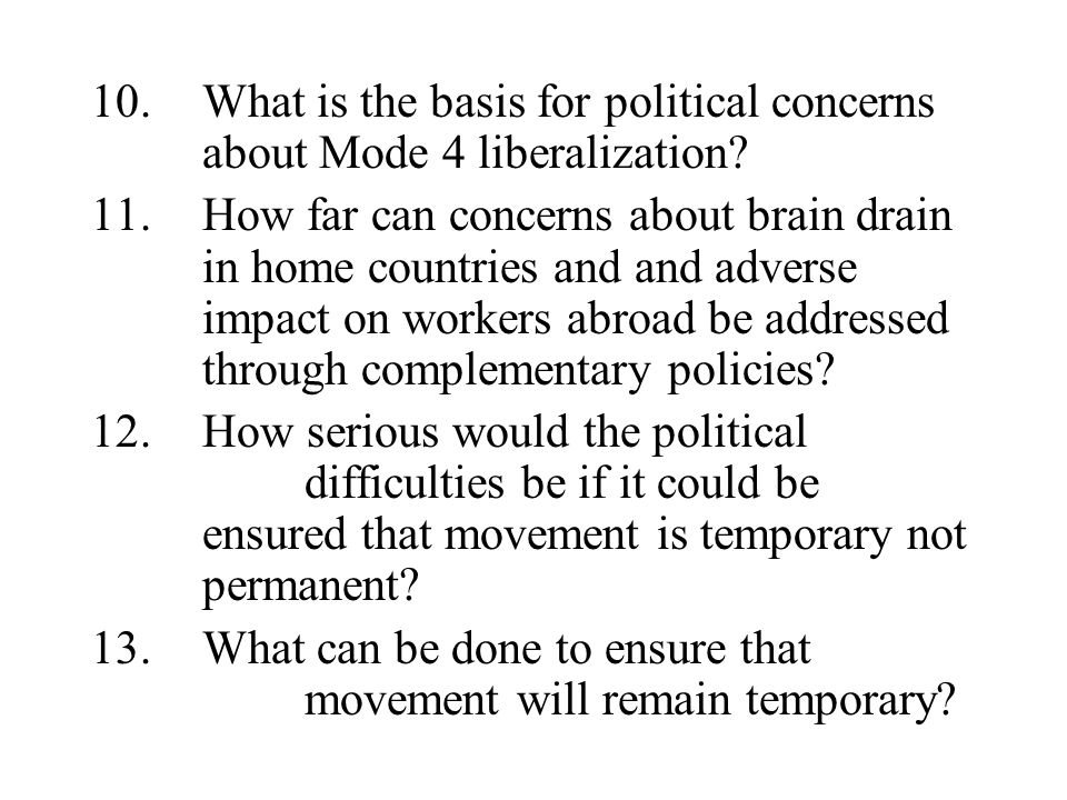 10.What is the basis for political concerns about Mode 4 liberalization? 11.How far can concerns about brain drain in home countries and and adverse i