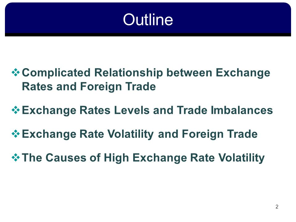 Outline 2 Complicated Relationship between Exchange Rates and Foreign Trade Exchange Rates Levels and Trade Imbalances Exchange Rate Volatility and Foreign Trade The Causes of High Exchange Rate Volatility