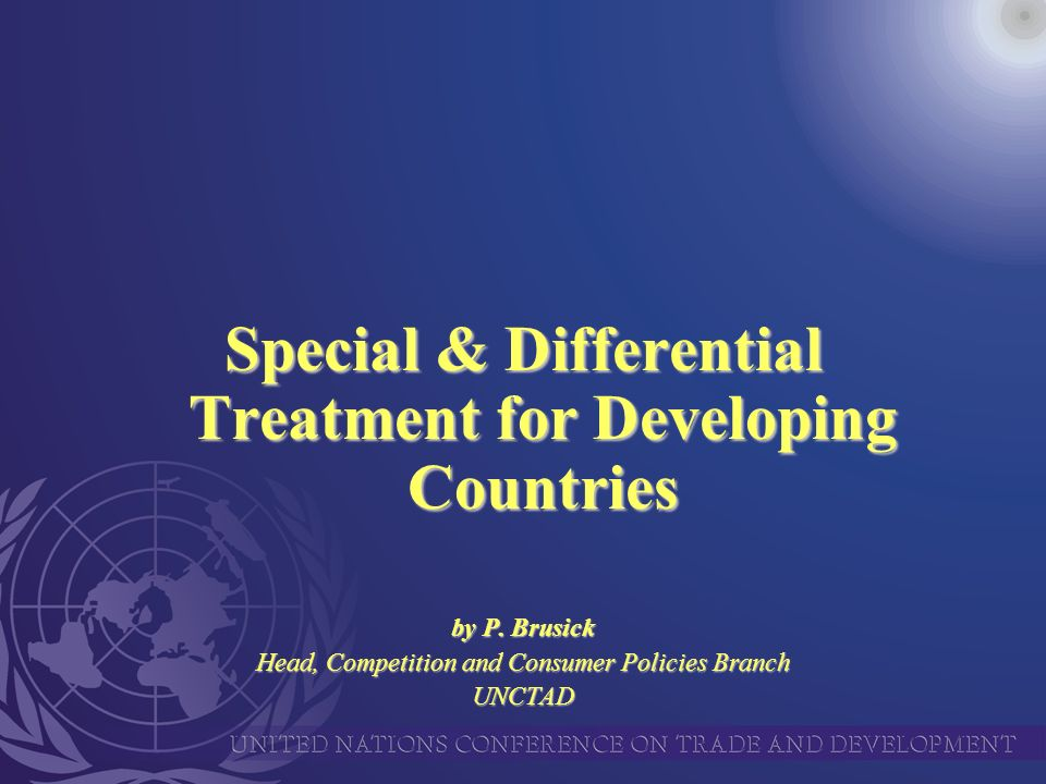 Special & Differential Treatment for Developing Countries by P. Brusick Head, Competition and Consumer Policies Branch UNCTAD