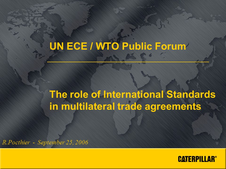 UN ECE / WTO Public Forum The role of International Standards in multilateral trade agreements R.Pocthier - September 25, 2006