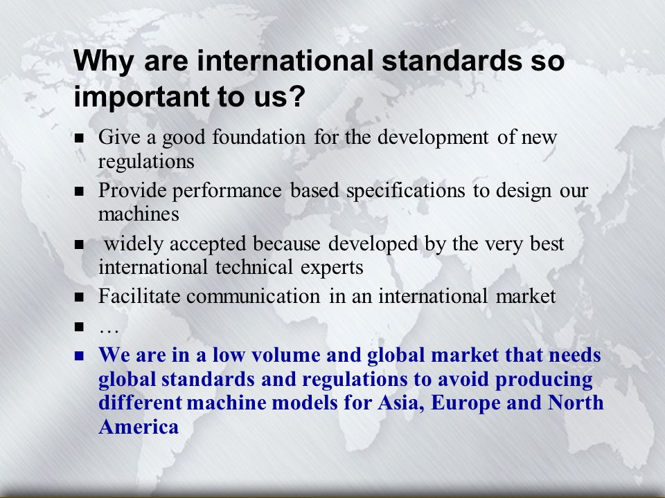 n Give a good foundation for the development of new regulations n Provide performance based specifications to design our machines n widely accepted because developed by the very best international technical experts n Facilitate communication in an international market n … We are in a low volume and global market that needs global standards and regulations to avoid producing different machine models for Asia, Europe and North America