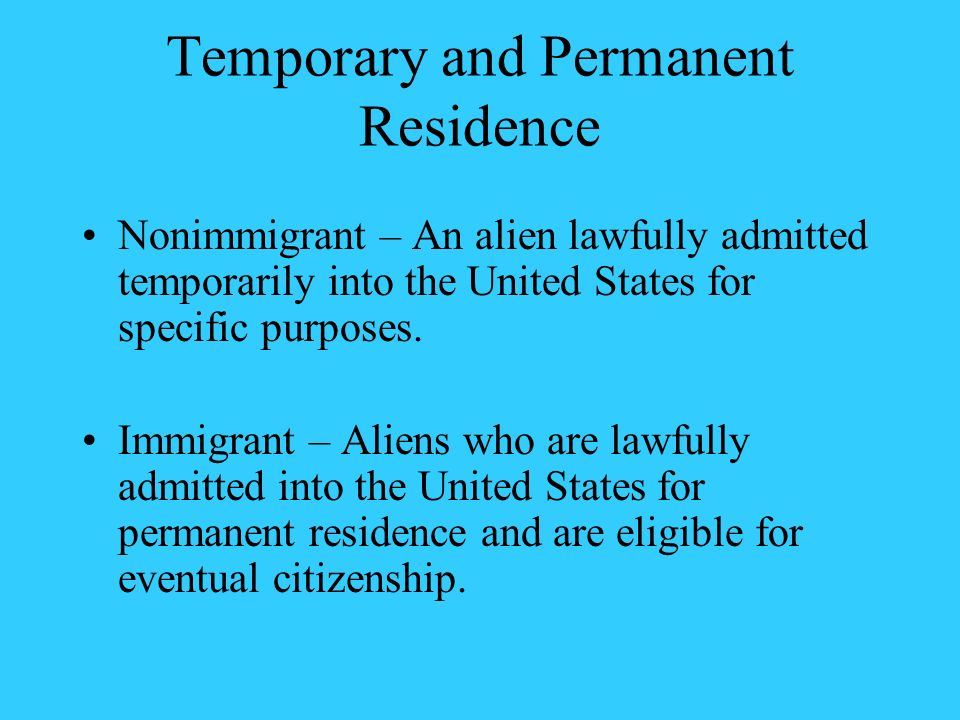 Temporary and Permanent Residence Nonimmigrant – An alien lawfully admitted temporarily into the United States for specific purposes. Immigrant – Alie