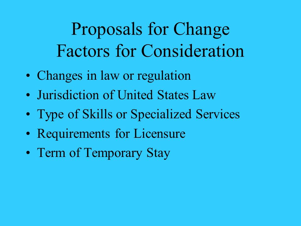 Proposals for Change Factors for Consideration Changes in law or regulation Jurisdiction of United States Law Type of Skills or Specialized Services R