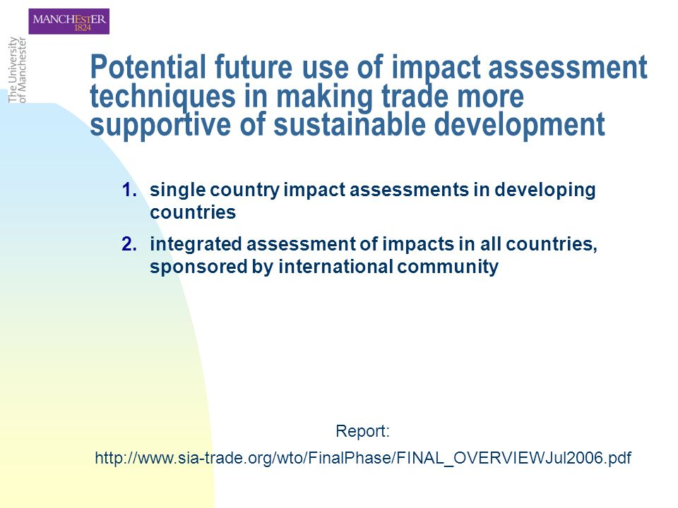 1.single country impact assessments in developing countries 2.integrated assessment of impacts in all countries, sponsored by international community Potential future use of impact assessment techniques in making trade more supportive of sustainable development Report: http://www.sia-trade.org/wto/FinalPhase/FINAL_OVERVIEWJul2006.pdf