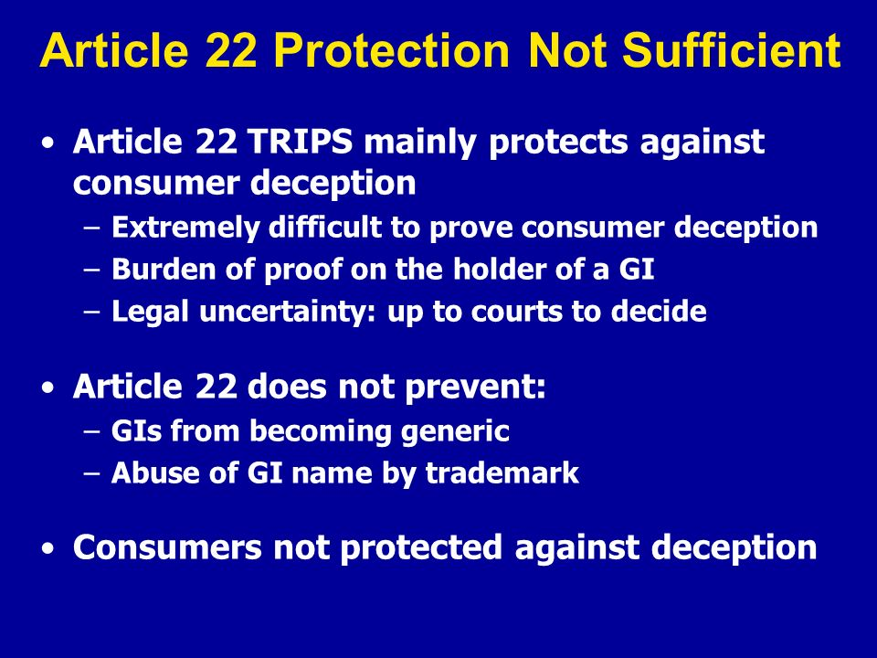 Article 22 Protection Not Sufficient Article 22 TRIPS mainly protects against consumer deception –Extremely difficult to prove consumer deception –Bur