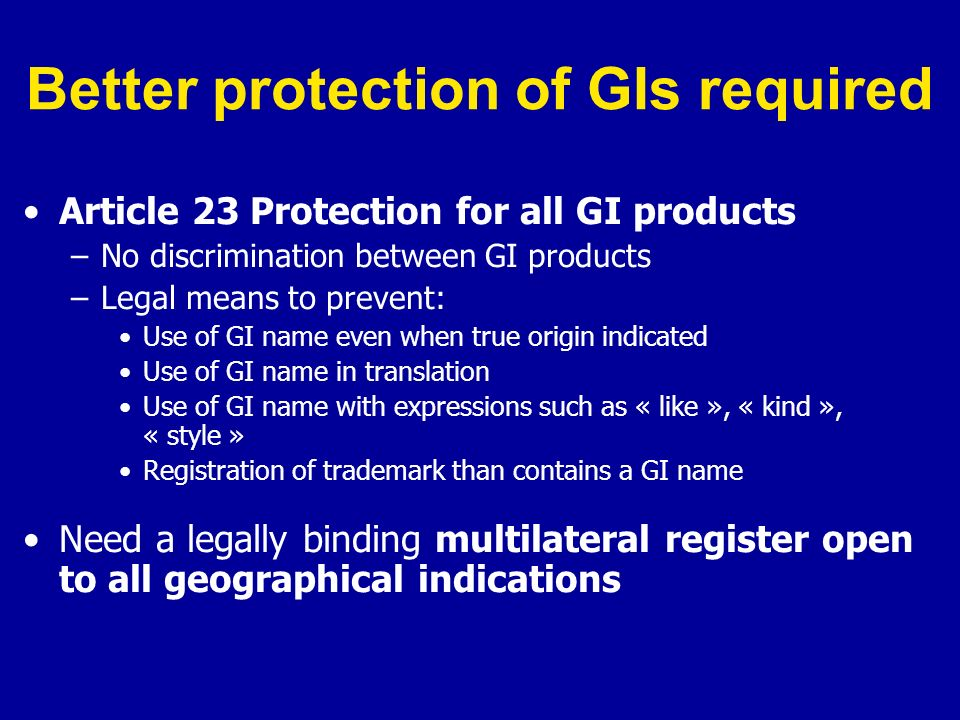 Better protection of GIs required Article 23 Protection for all GI products –No discrimination between GI products –Legal means to prevent: Use of GI name even when true origin indicated Use of GI name in translation Use of GI name with expressions such as « like », « kind », « style » Registration of trademark than contains a GI name Need a legally binding multilateral register open to all geographical indications