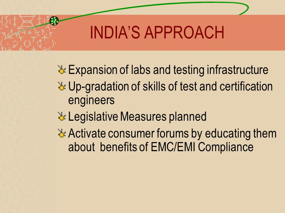 INDIAS APPROACH Expansion of labs and testing infrastructure Up-gradation of skills of test and certification engineers Legislative Measures planned Activate consumer forums by educating them about benefits of EMC/EMI Compliance