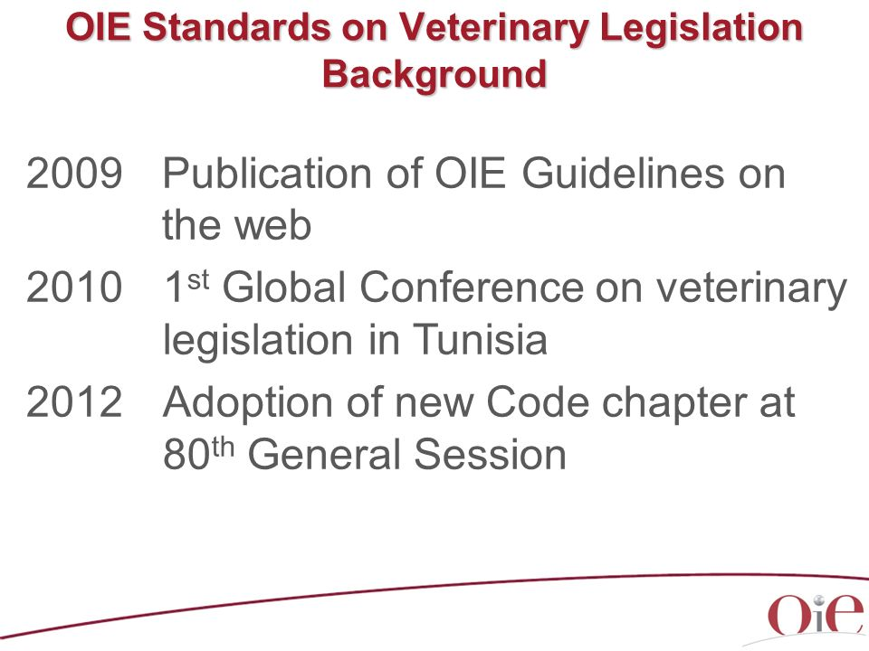 OIE Standards on Veterinary Legislation Background 2009Publication of OIE Guidelines on the web 20101 st Global Conference on veterinary legislation i