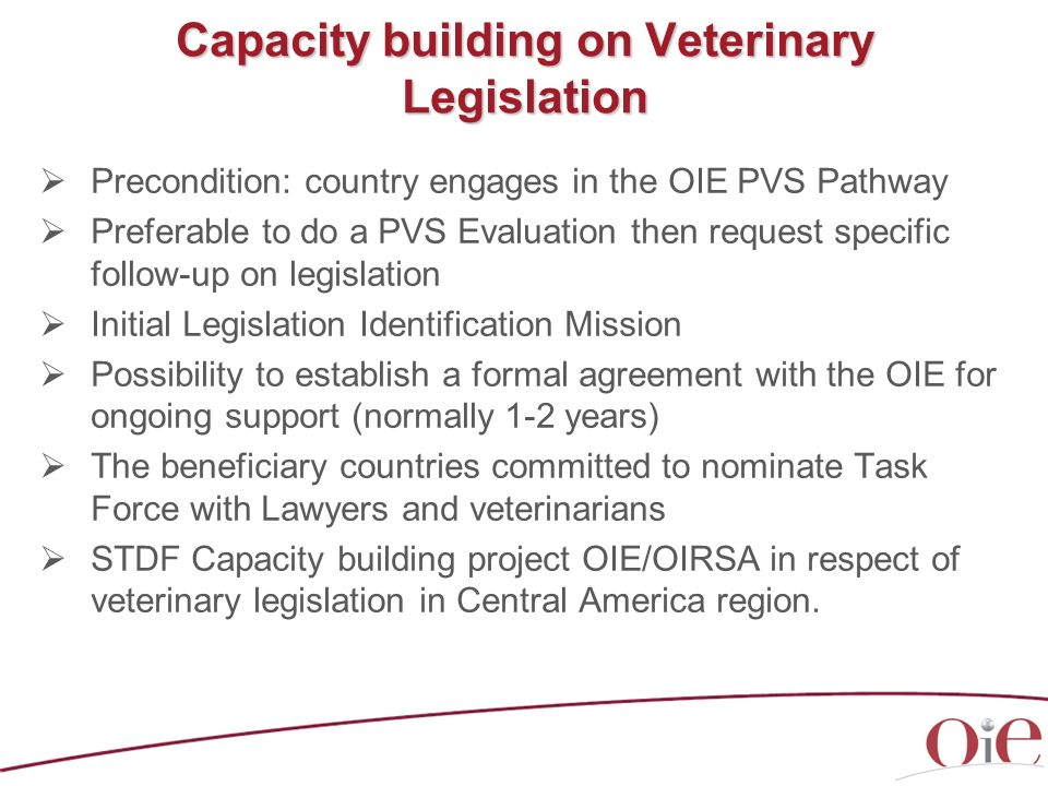 Capacity building on Veterinary Legislation Precondition: country engages in the OIE PVS Pathway Preferable to do a PVS Evaluation then request specif