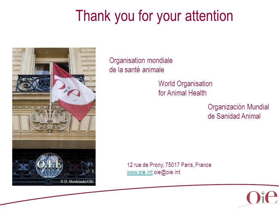 Thank you for your attention Organisation mondiale de la santé animale World Organisation for Animal Health Organización Mundial de Sanidad Animal 12 rue de Prony, 75017 Paris, France www.oie.intwww.oie.int oie@oie.int