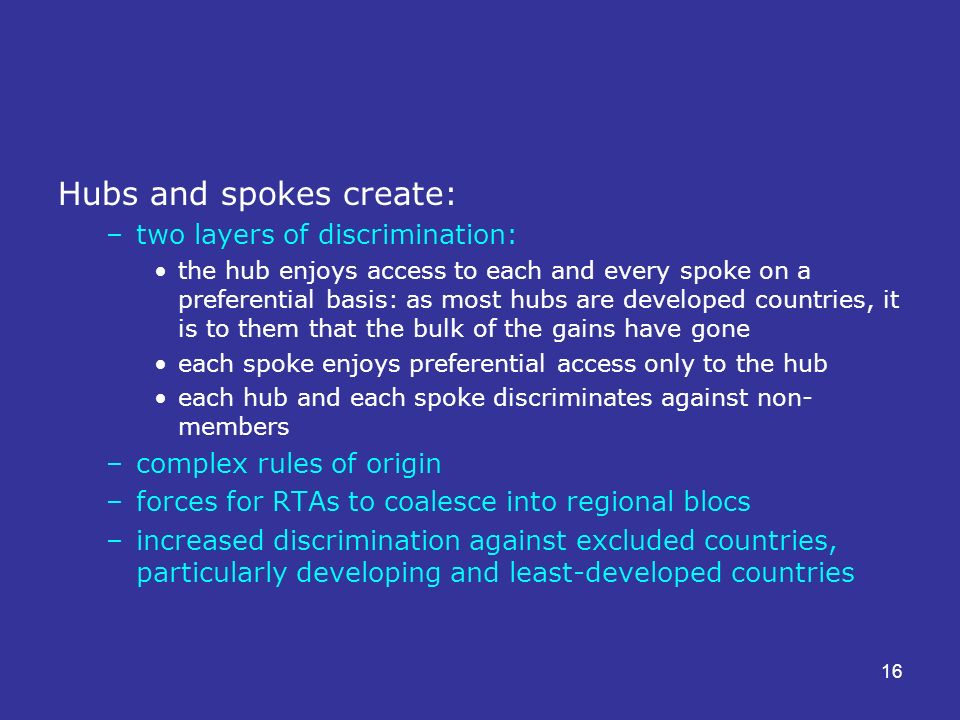16 Hubs and spokes create: –two layers of discrimination: the hub enjoys access to each and every spoke on a preferential basis: as most hubs are developed countries, it is to them that the bulk of the gains have gone each spoke enjoys preferential access only to the hub each hub and each spoke discriminates against non- members –complex rules of origin –forces for RTAs to coalesce into regional blocs –increased discrimination against excluded countries, particularly developing and least-developed countries
