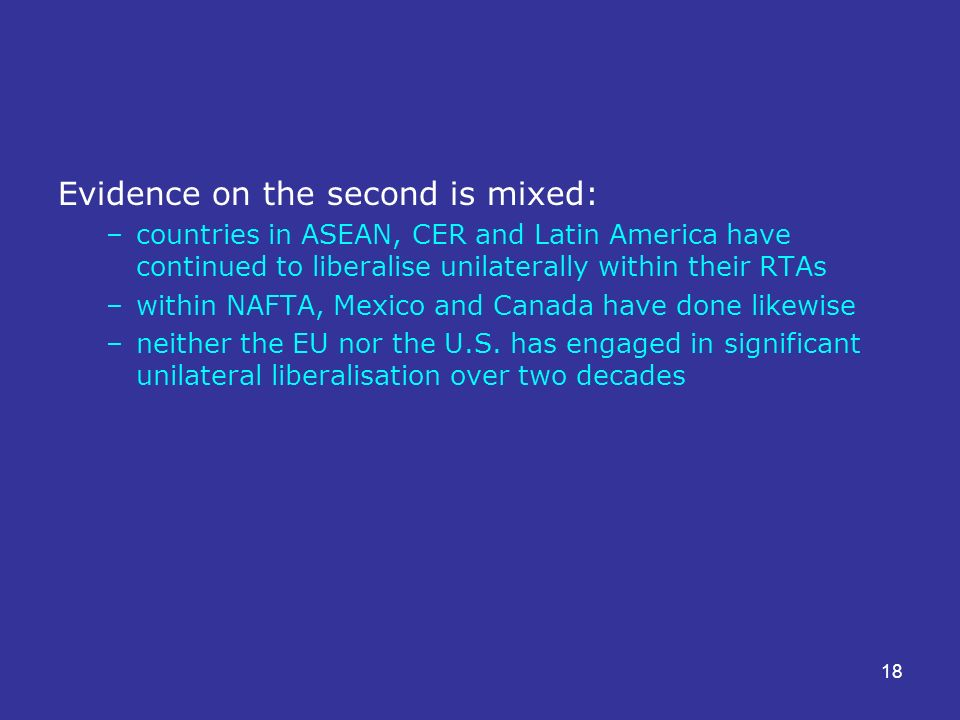 18 Evidence on the second is mixed: –countries in ASEAN, CER and Latin America have continued to liberalise unilaterally within their RTAs –within NAFTA, Mexico and Canada have done likewise –neither the EU nor the U.S.